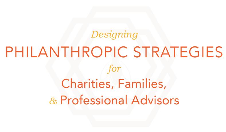 Designing philanthropic strategies for charities, families, & professional advisors